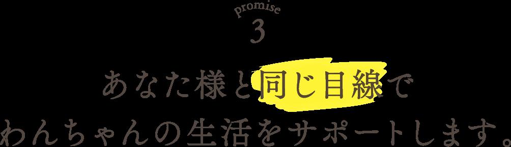 Promise3 あなた様と同じ目線でわんちゃんの生活をサポートします。