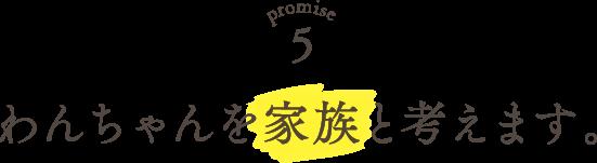 Promise5 わんちゃんを家族と考えます。